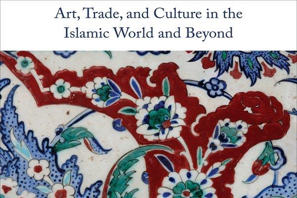 کتاب «هنر، تجارت و فرهنگ در جهان اسلام و فراتر از آن» منتشر شد
