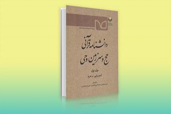 جلد نخست دانشنامه قرآنی حج و سرزمین وحی منتشر شد